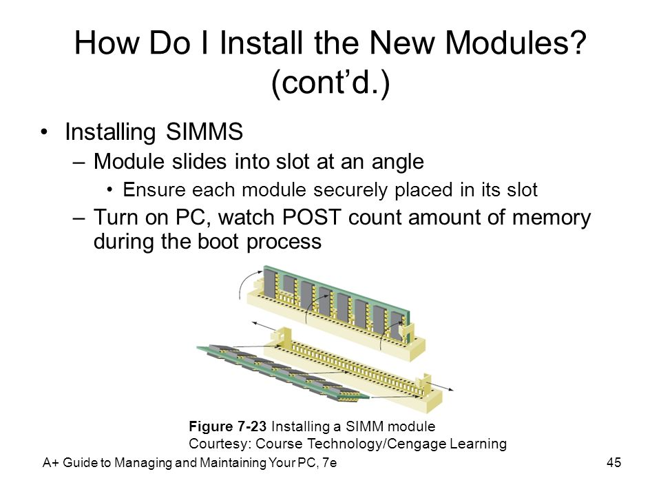 A+ Guide to Managing and Maintaining Your PC, 7e45 How Do I Install the New Modules? (contd.) Installing SIMMS –Module slides into slot at an angle En