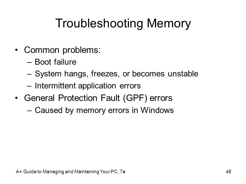 A+ Guide to Managing and Maintaining Your PC, 7e46 Troubleshooting Memory Common problems: –Boot failure –System hangs, freezes, or becomes unstable –