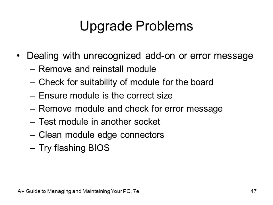 A+ Guide to Managing and Maintaining Your PC, 7e47 Upgrade Problems Dealing with unrecognized add-on or error message –Remove and reinstall module –Ch