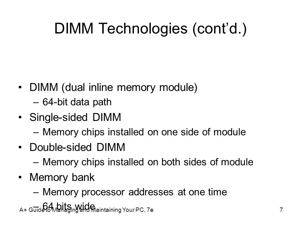 A+ Guide to Managing and Maintaining Your PC, 7e7 DIMM Technologies (contd.) DIMM (dual inline memory module) –64-bit data path Single-sided DIMM –Mem