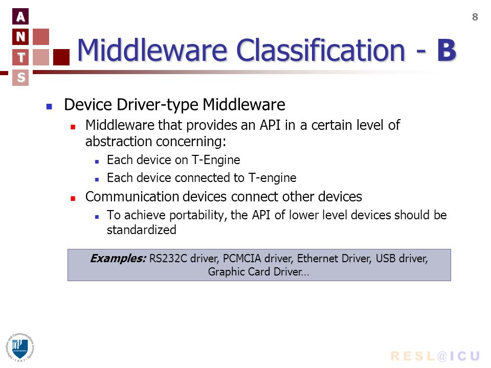 A N T S 8 Middleware Classification - B Device Driver-type Middleware Middleware that provides an API in a certain level of abstraction concerning: Each device on T-Engine Each device connected to T-engine Communication devices connect other devices To achieve portability, the API of lower level devices should be standardized Examples: RS232C driver, PCMCIA driver, Ethernet Driver, USB driver, Graphic Card Driver…