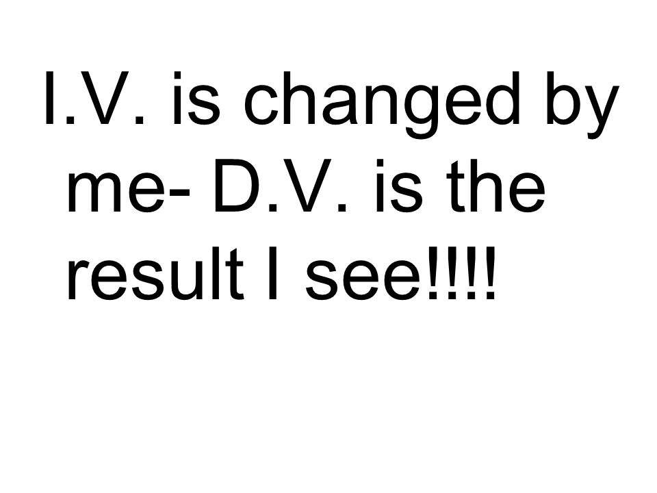 I.V. is changed by me- D.V. is the result I see!!!!