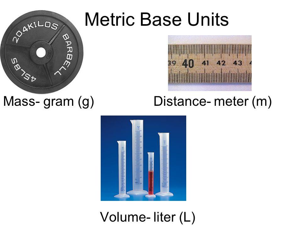 Metric Base Units Mass- gram (g) Distance- meter (m) Volume Volume- liter (L)