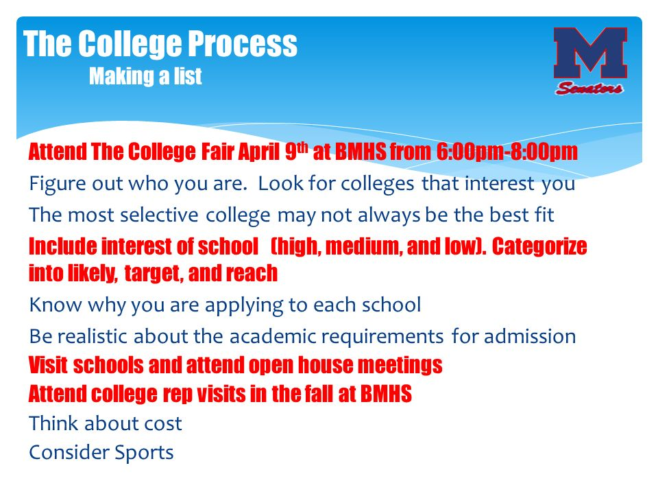 Attend The College Fair April 9 th at BMHS from 6:00pm-8:00pm Figure out who you are. Look for colleges that interest you The most selective college m