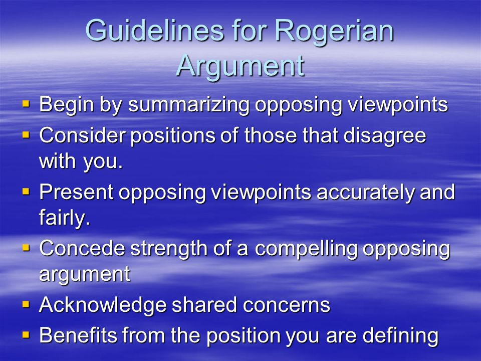 Guidelines for Rogerian Argument Begin by summarizing opposing viewpoints Begin by summarizing opposing viewpoints Consider positions of those that di