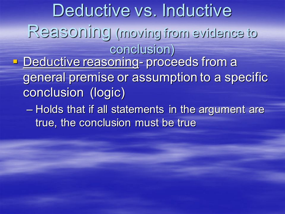 Deductive vs. Inductive Reasoning (moving from evidence to conclusion) Deductive reasoning- proceeds from a general premise or assumption to a specifi