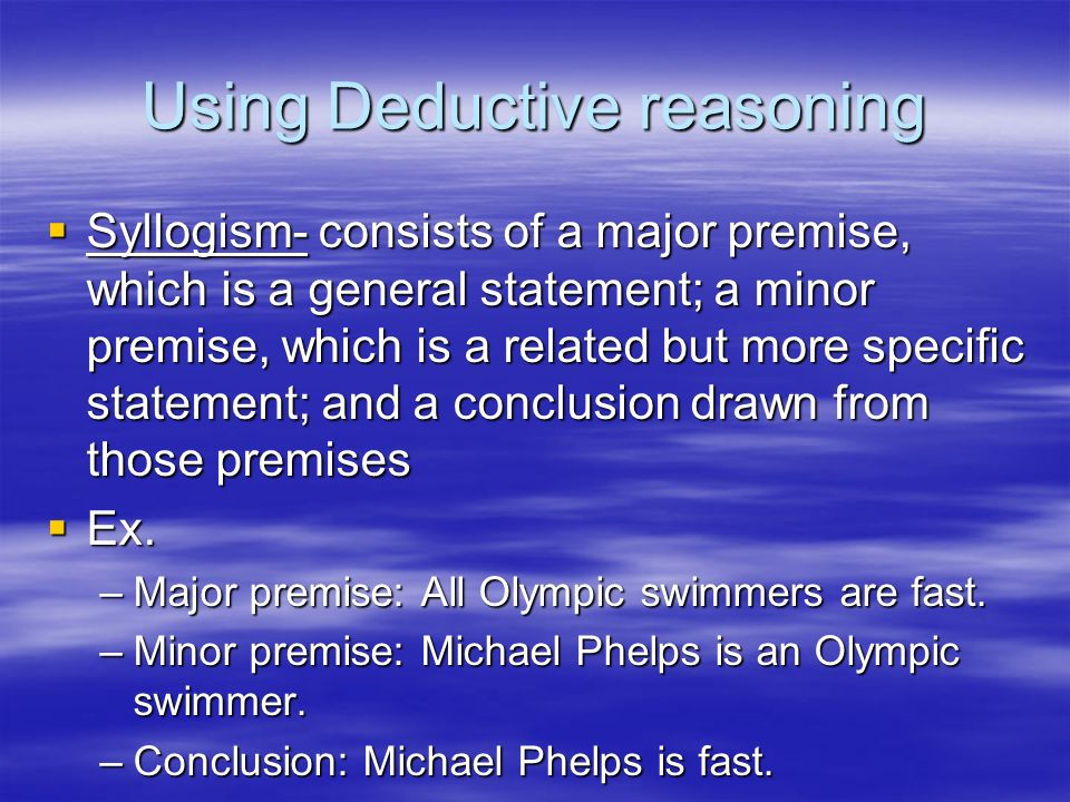 Using Deductive reasoning Syllogism- consists of a major premise, which is a general statement; a minor premise, which is a related but more specific
