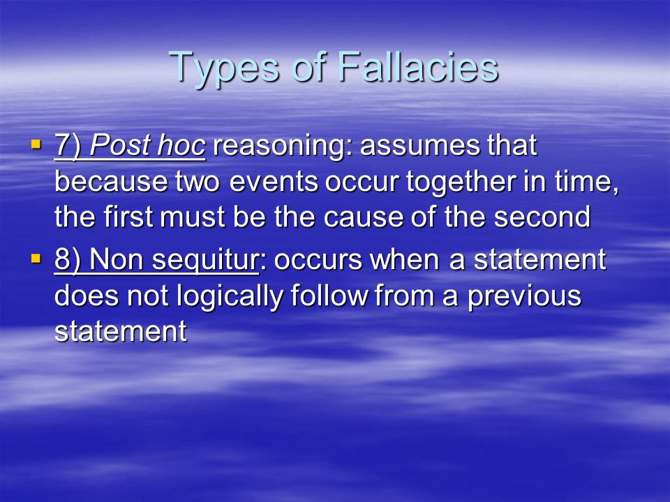 Types of Fallacies 7) Post hoc reasoning: assumes that because two events occur together in time, the first must be the cause of the second 7) Post ho