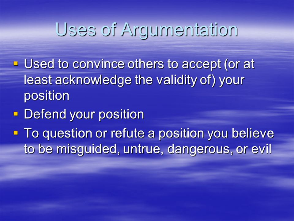 Uses of Argumentation Used to convince others to accept (or at least acknowledge the validity of) your position Used to convince others to accept (or