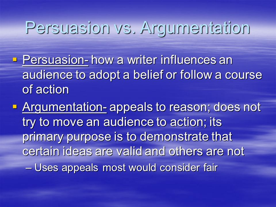 Persuasion vs. Argumentation Persuasion- how a writer influences an audience to adopt a belief or follow a course of action Persuasion- how a writer i