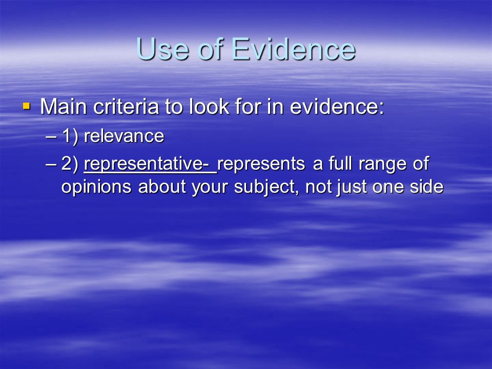 Use of Evidence Main criteria to look for in evidence: Main criteria to look for in evidence: –1) relevance –2) representative- represents a full rang
