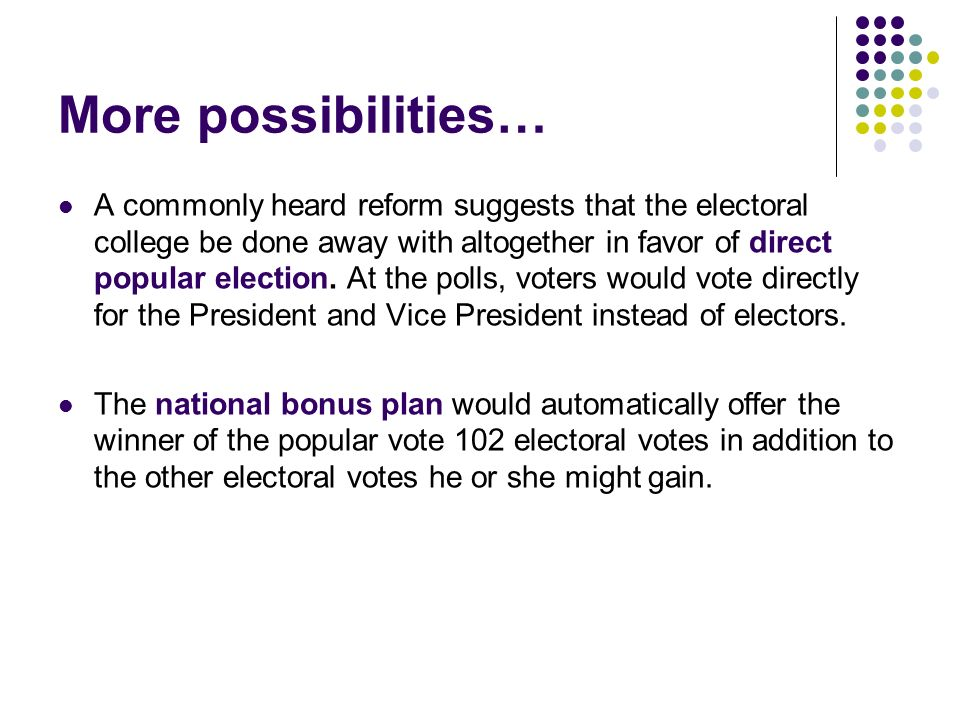 More possibilities… A commonly heard reform suggests that the electoral college be done away with altogether in favor of direct popular election. At t