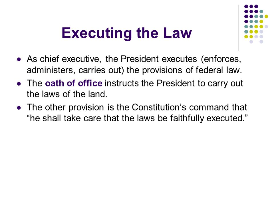 Executing the Law As chief executive, the President executes (enforces, administers, carries out) the provisions of federal law. The oath of office in