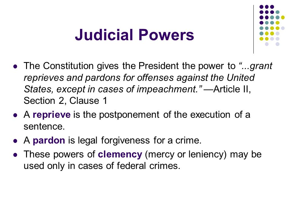 Judicial Powers The Constitution gives the President the power to...grant reprieves and pardons for offenses against the United States, except in case