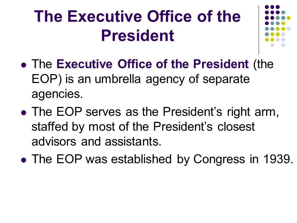The Executive Office of the President The Executive Office of the President (the EOP) is an umbrella agency of separate agencies. The EOP serves as th