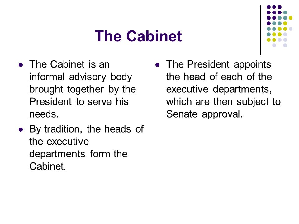 The Cabinet The Cabinet is an informal advisory body brought together by the President to serve his needs. By tradition, the heads of the executive de