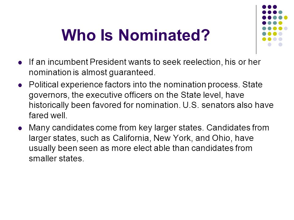 Who Is Nominated? If an incumbent President wants to seek reelection, his or her nomination is almost guaranteed. Political experience factors into th