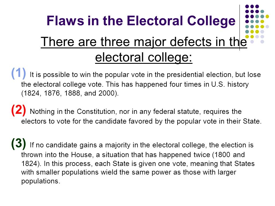 Flaws in the Electoral College There are three major defects in the electoral college: (2) Nothing in the Constitution, nor in any federal statute, re