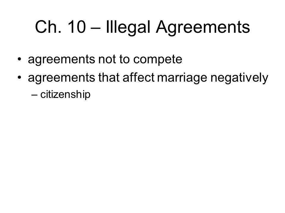Ch. 10 – Illegal Agreements agreements not to compete agreements that affect marriage negatively –citizenship