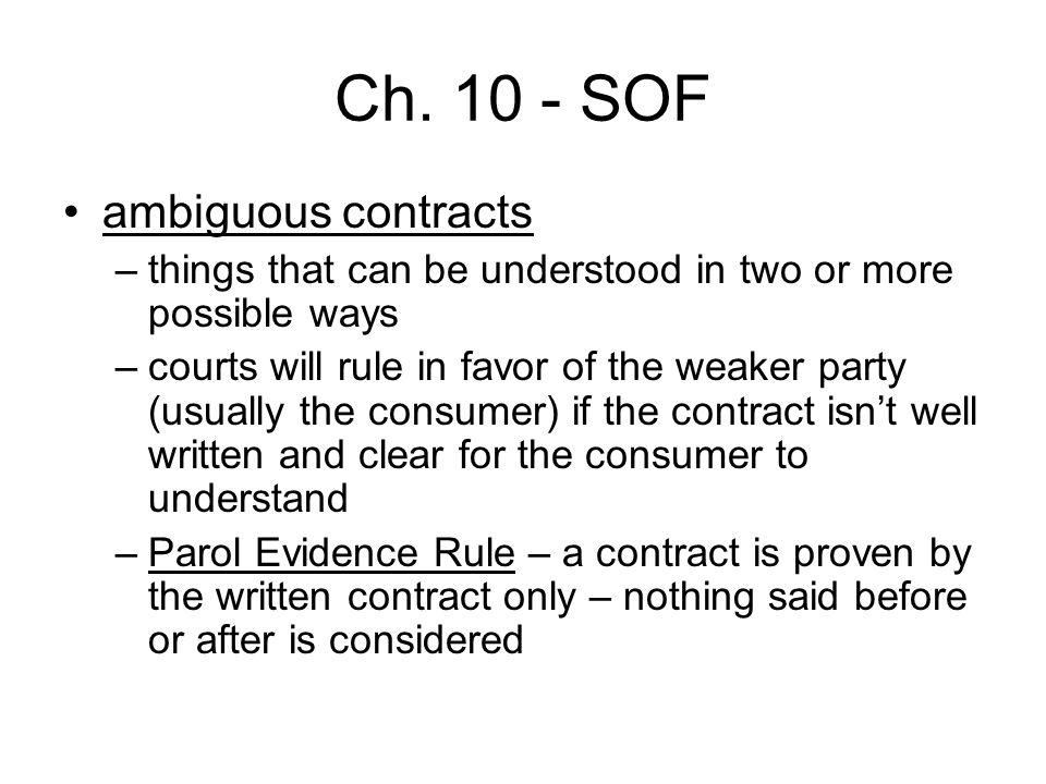 Ch. 10 - SOF ambiguous contracts –things that can be understood in two or more possible ways –courts will rule in favor of the weaker party (usually t
