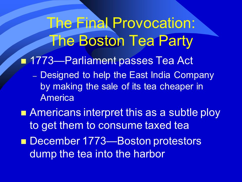 The Final Provocation: The Boston Tea Party n 1773Parliament passes Tea Act – Designed to help the East India Company by making the sale of its tea ch