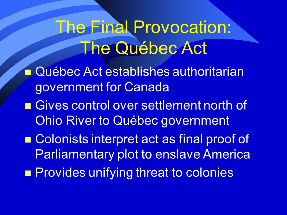 The Final Provocation: The Québec Act n Québec Act establishes authoritarian government for Canada n Gives control over settlement north of Ohio River