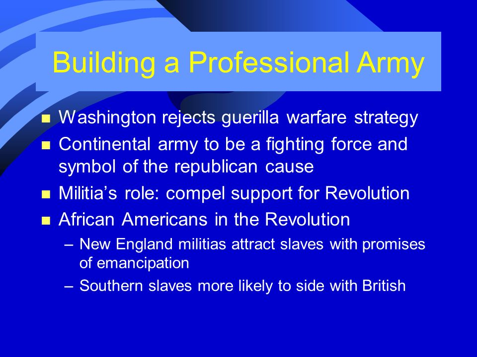 Building a Professional Army n Washington rejects guerilla warfare strategy n Continental army to be a fighting force and symbol of the republican cau