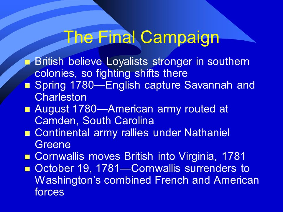 The Final Campaign n British believe Loyalists stronger in southern colonies, so fighting shifts there n Spring 1780English capture Savannah and Charl