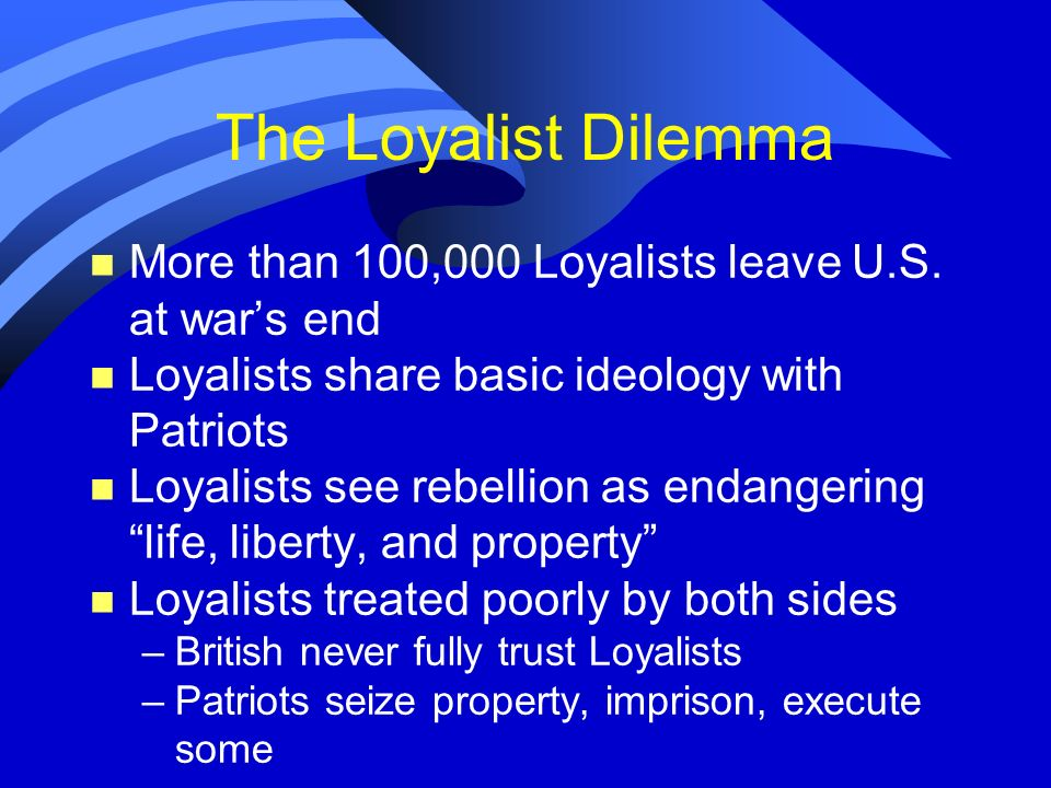 The Loyalist Dilemma n More than 100,000 Loyalists leave U.S. at wars end n Loyalists share basic ideology with Patriots n Loyalists see rebellion as