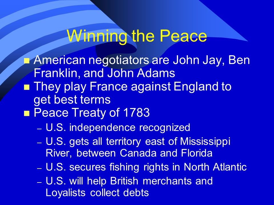 Winning the Peace n American negotiators are John Jay, Ben Franklin, and John Adams n They play France against England to get best terms n Peace Treat