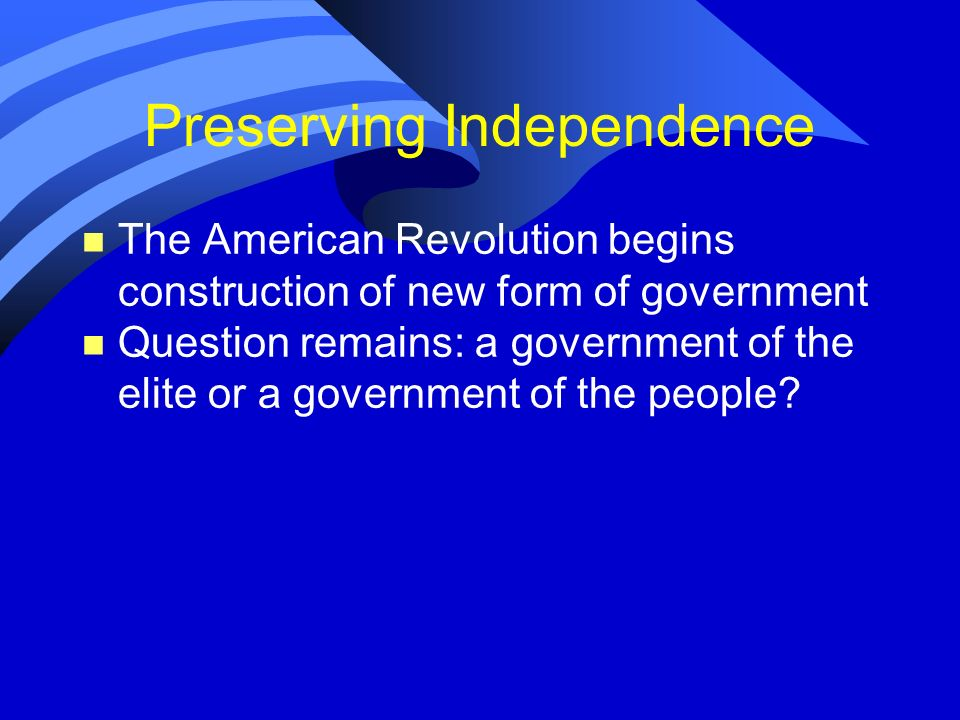 Preserving Independence n The American Revolution begins construction of new form of government n Question remains: a government of the elite or a gov