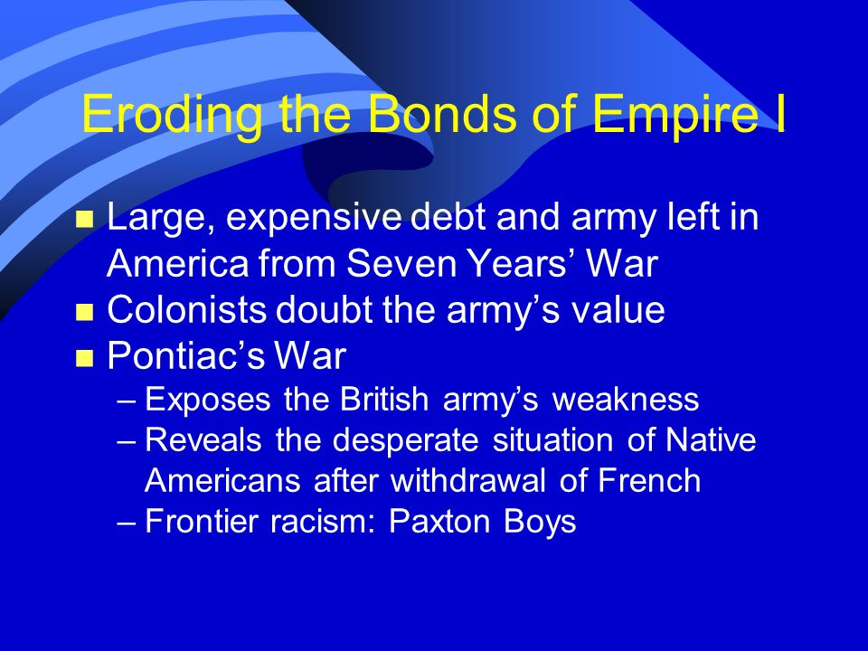 Eroding the Bonds of Empire I n Large, expensive debt and army left in America from Seven Years War n Colonists doubt the armys value n Pontiacs War –
