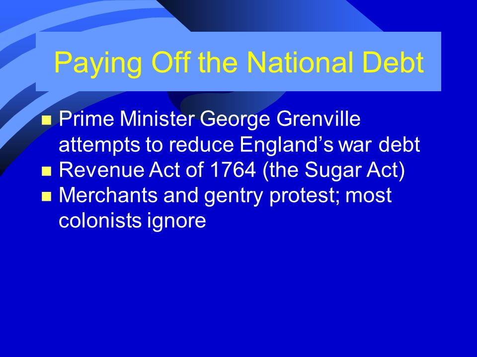 Paying Off the National Debt n Prime Minister George Grenville attempts to reduce Englands war debt n Revenue Act of 1764 (the Sugar Act) n Merchants