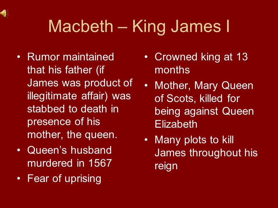 Macbeth – King James I Enthralled by Scottish History Events correlated to James life –Treachery and Deceit=many assassination attempts on King James I –Macbeth was Thane of Glamis=James held hostage by Thane of Glamis –Witches provoked evil=James wrote a book on witches and how to punish them http://students.roanoke.edu/t/tnunez/TheRoyalPlay.html