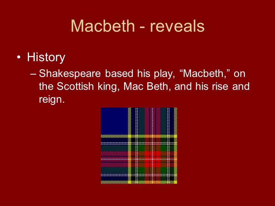 Macbeth - reveals History –Shakespeare based his play, Macbeth, on the Scottish king, Mac Beth, and his rise and reign.