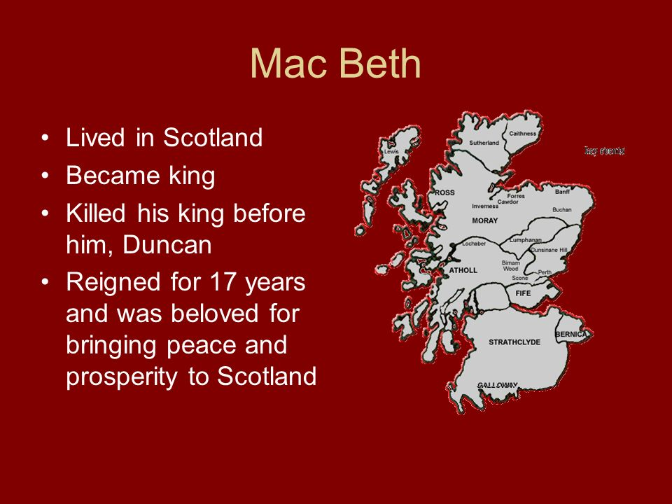 Mac Beth Lived in Scotland Became king Killed his king before him, Duncan Reigned for 17 years and was beloved for bringing peace and prosperity to Scotland