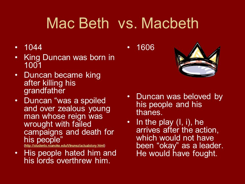 Macbeth Lived in Scotland Became king Killed his king before him, Duncan Reigned for months and was hated for bringing such violence and unrest as a demoralizing man.
