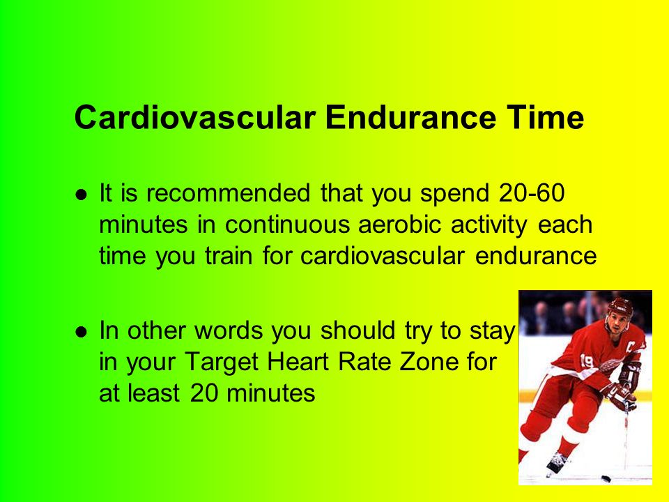 Cardiovascular Endurance Time It is recommended that you spend 20-60 minutes in continuous aerobic activity each time you train for cardiovascular end