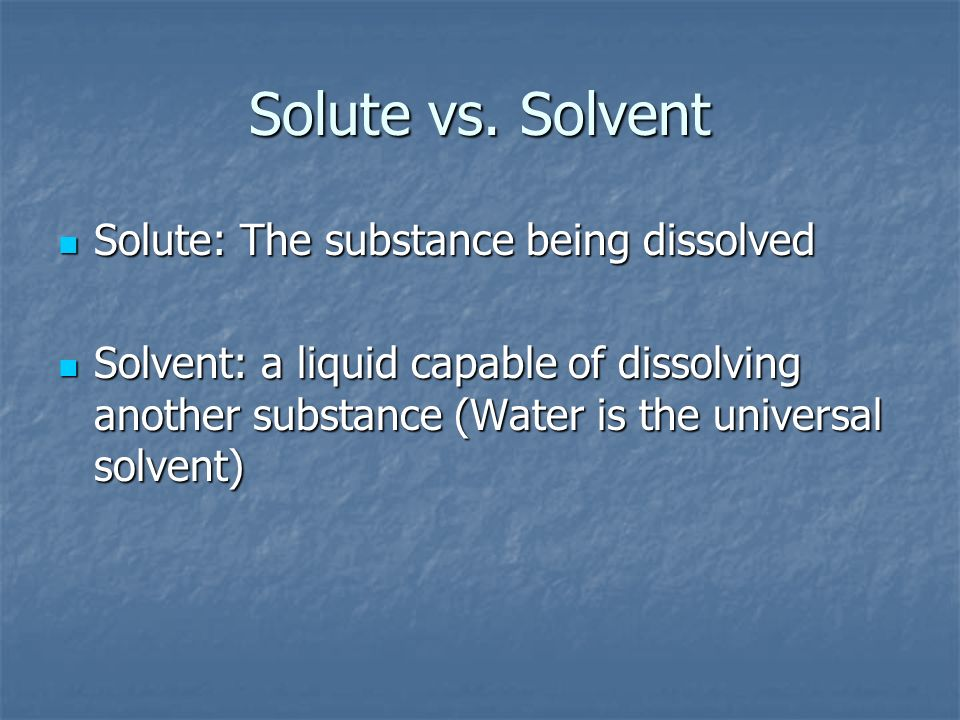 Solute vs. Solvent Solute: The substance being dissolved Solute: The substance being dissolved Solvent: a liquid capable of dissolving another substan