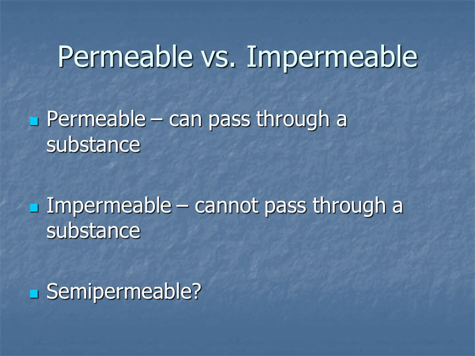 Permeable vs. Impermeable Permeable – can pass through a substance Permeable – can pass through a substance Impermeable – cannot pass through a substa