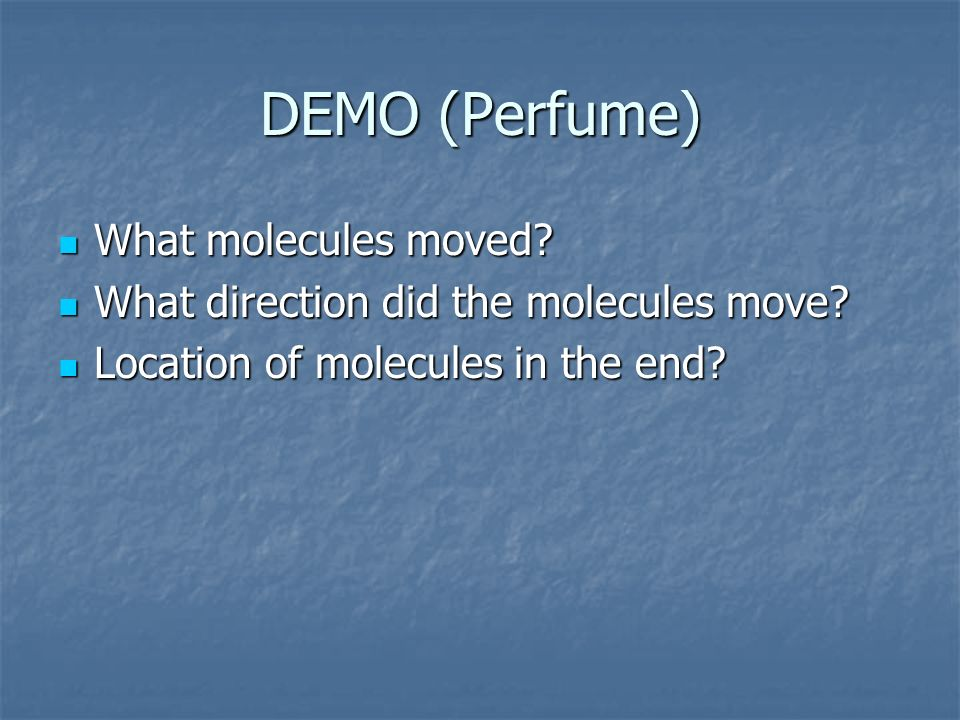 DEMO (Perfume) What molecules moved? What molecules moved? What direction did the molecules move? What direction did the molecules move? Location of m