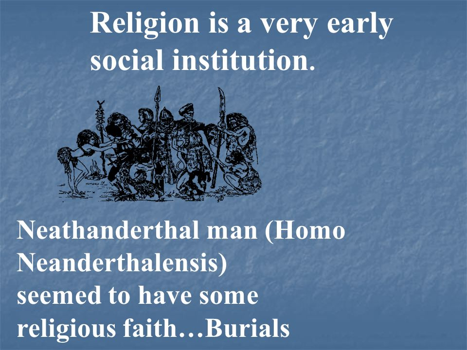 Religion is a very early social institution. Neathanderthal man (Homo Neanderthalensis) seemed to have some religious faith…Burials