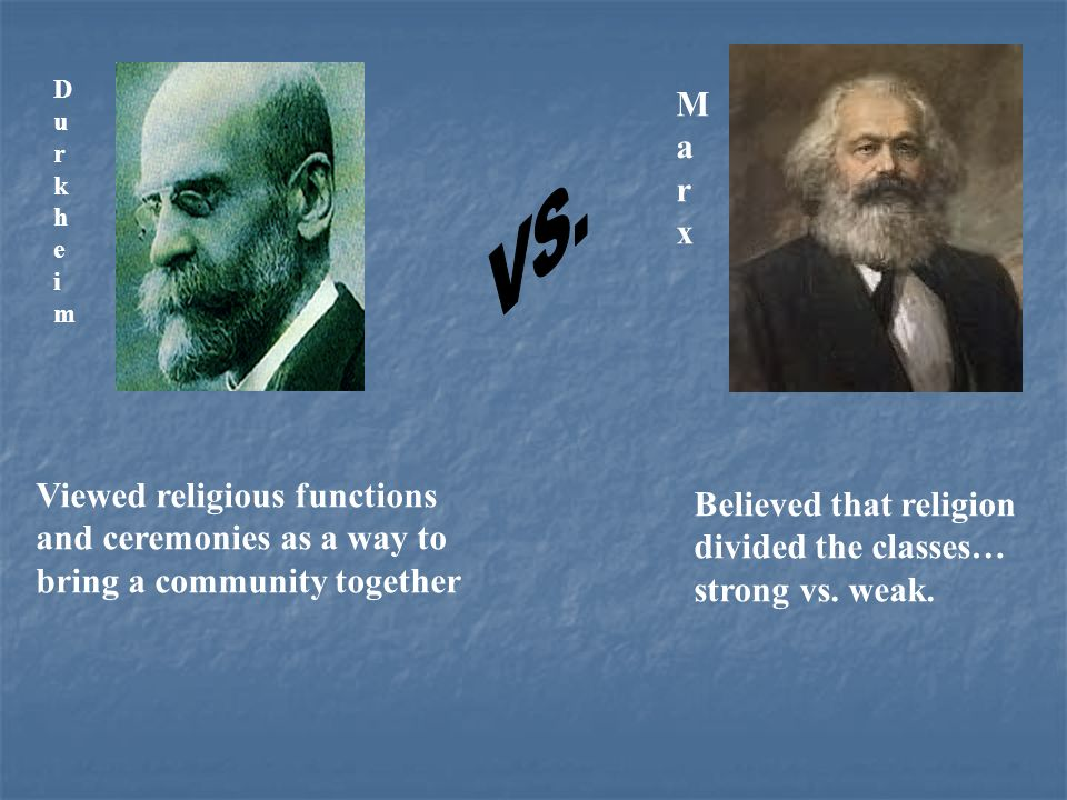 DurkheimDurkheim MarxMarx Viewed religious functions and ceremonies as a way to bring a community together Believed that religion divided the classes… strong vs.