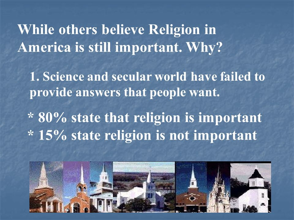 While others believe Religion in America is still important. Why? 1. Science and secular world have failed to provide answers that people want. * 80%