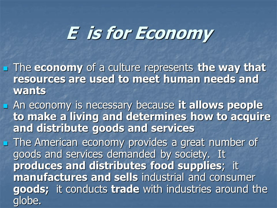 E is for Economy The economy of a culture represents the way that resources are used to meet human needs and wants The economy of a culture represents the way that resources are used to meet human needs and wants An economy is necessary because it allows people to make a living and determines how to acquire and distribute goods and services An economy is necessary because it allows people to make a living and determines how to acquire and distribute goods and services The American economy provides a great number of goods and services demanded by society.
