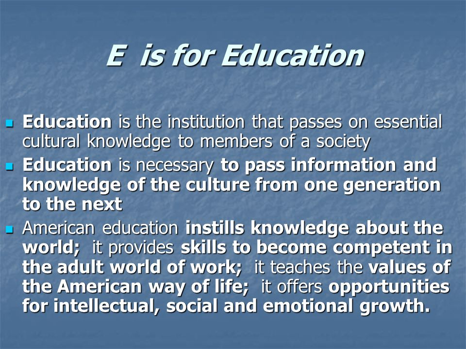 E is for Education Education is the institution that passes on essential cultural knowledge to members of a society Education is the institution that