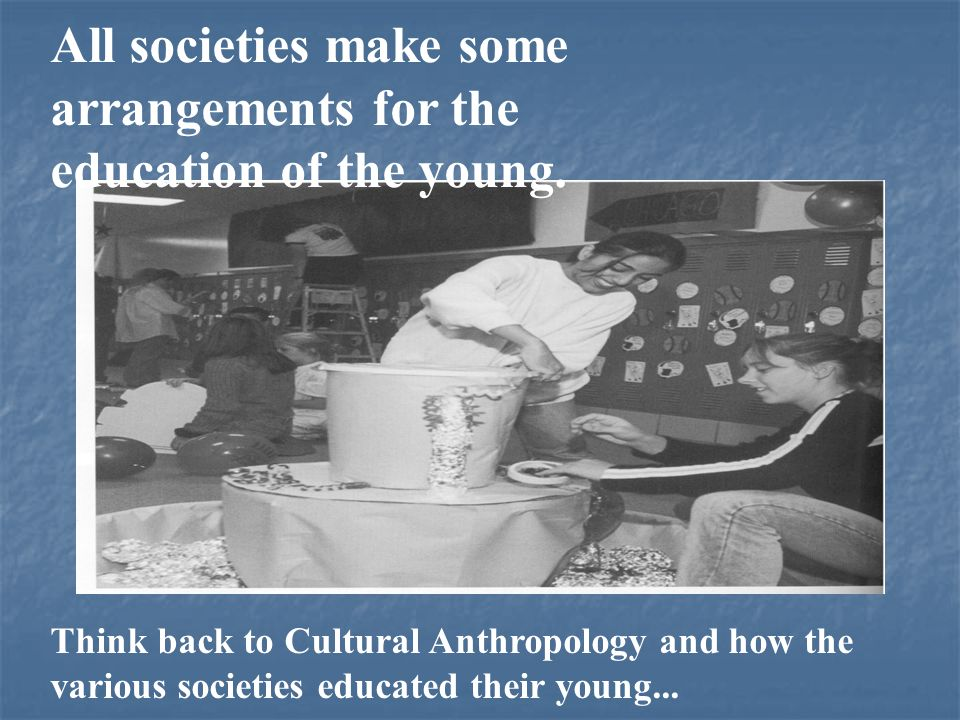 All societies make some arrangements for the education of the young. Think back to Cultural Anthropology and how the various societies educated their