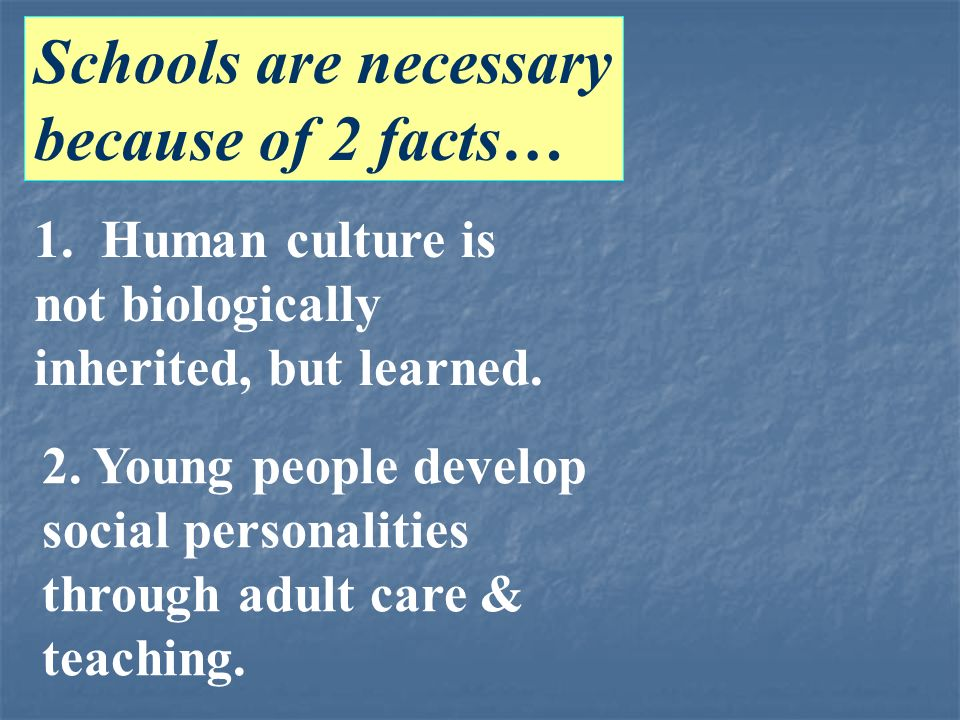 Schools are necessary because of 2 facts… 1. Human culture is not biologically inherited, but learned. 2. Young people develop social personalities th