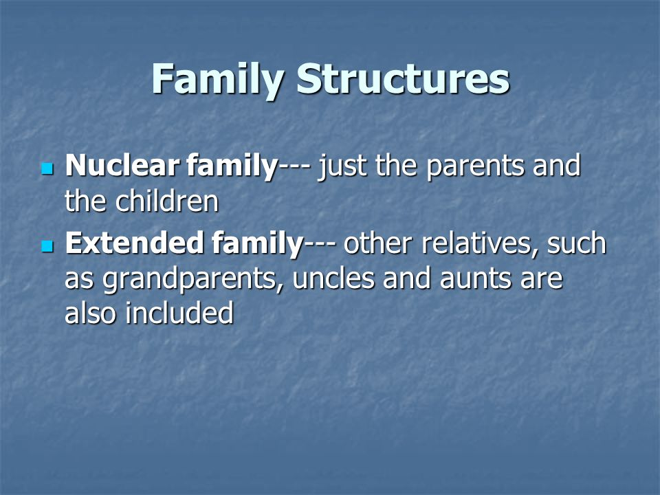 Family Structures Nuclear family--- just the parents and the children Nuclear family--- just the parents and the children Extended family--- other rel