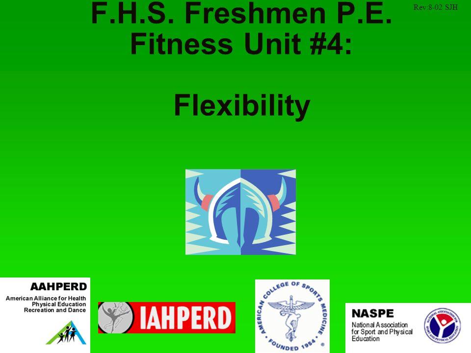 F.H.S. Freshmen P.E. Fitness Unit #4: Flexibility Rev:8-02 SJH